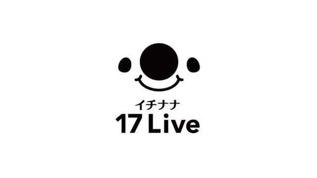 【ライブ配信アプリ】17LIVE(イチナナ)とは?今からでも稼げる?使い方や評判を解説!